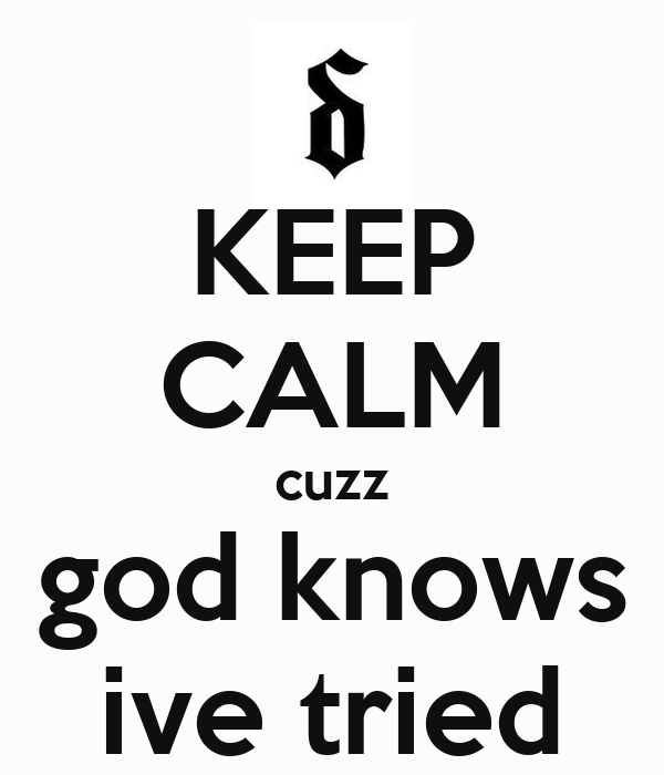 KEEP CALM cuzz god knows ive tried