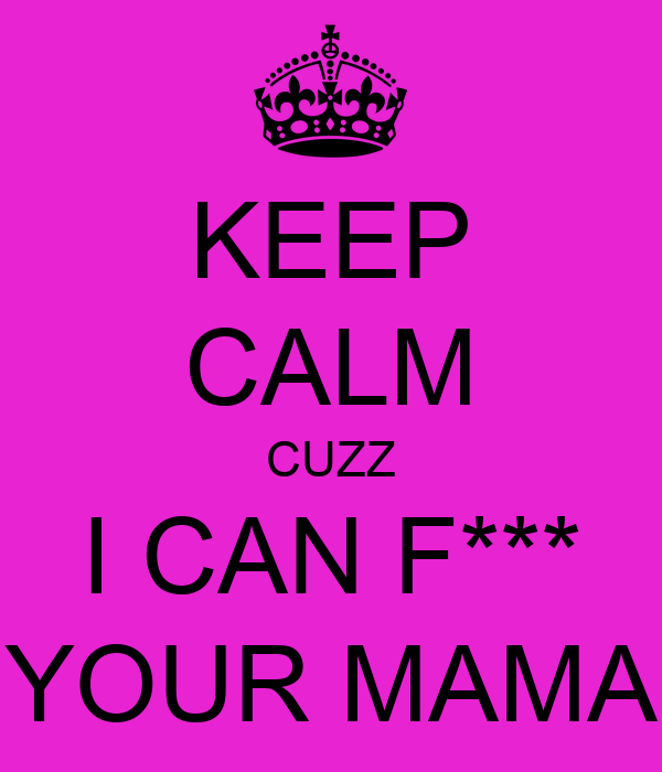 KEEP CALM CUZZ I CAN F*** YOUR MAMA