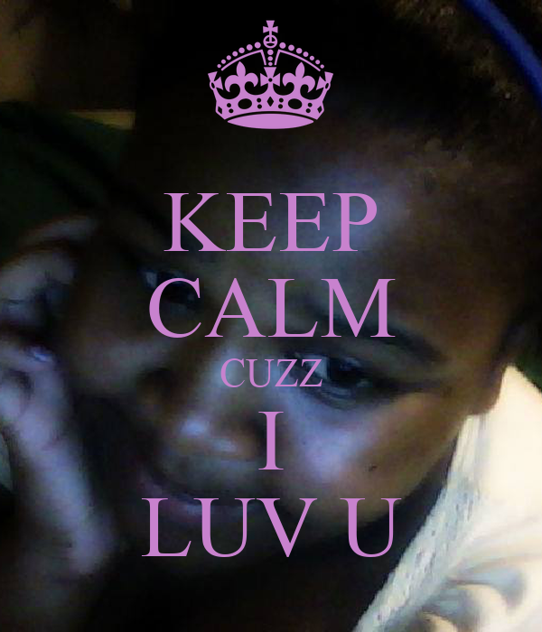 KEEP CALM CUZZ I LUV U