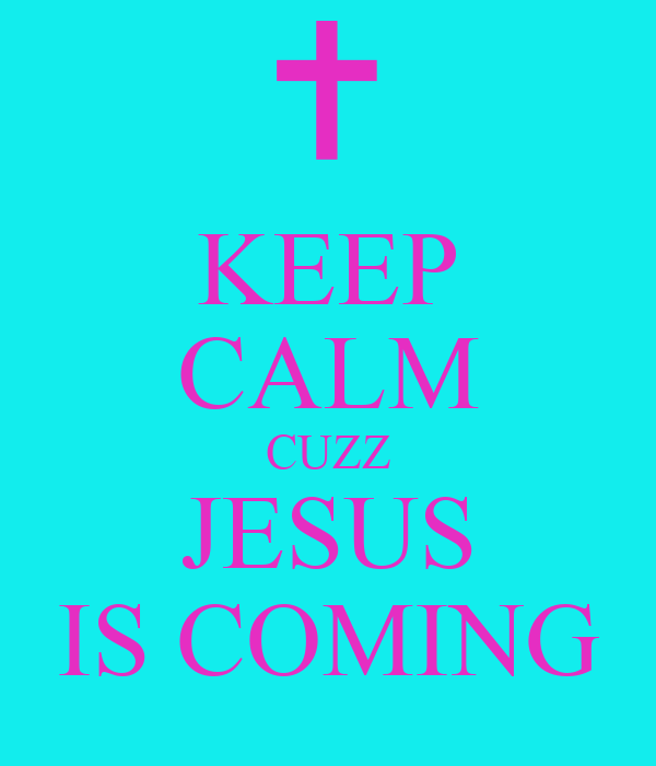 KEEP CALM CUZZ JESUS IS COMING