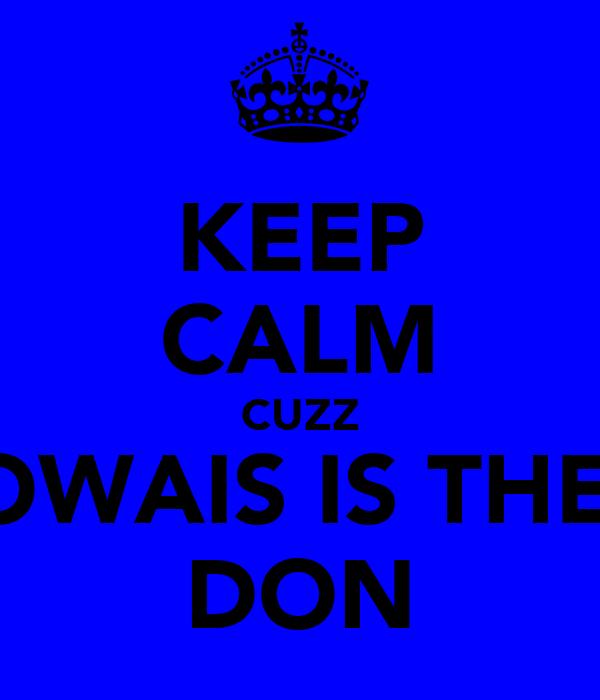 KEEP CALM CUZZ OWAIS IS THE  DON