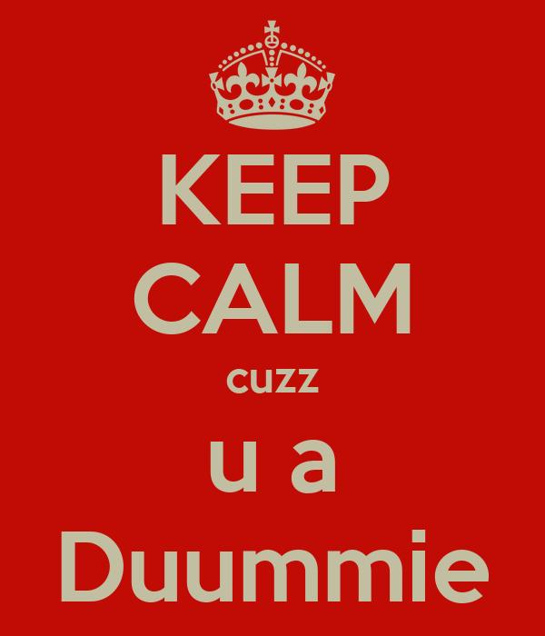 KEEP CALM cuzz u a Duummie