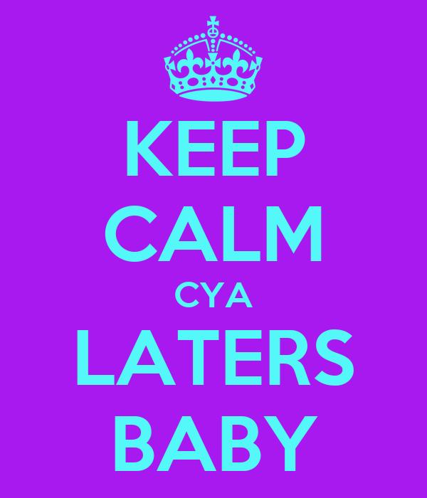 KEEP CALM CYA LATERS BABY