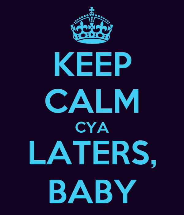 KEEP CALM CYA LATERS, BABY