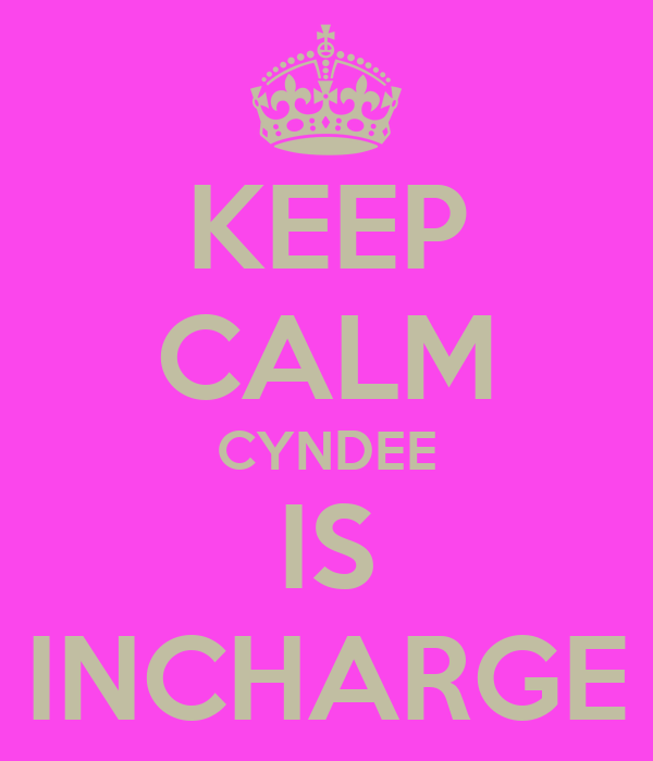 KEEP CALM CYNDEE IS INCHARGE