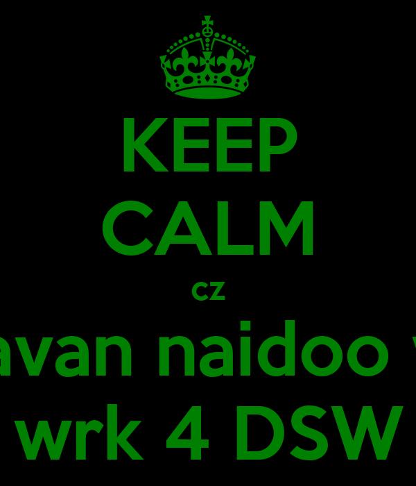 KEEP CALM cz beavan naidoo will wrk 4 DSW