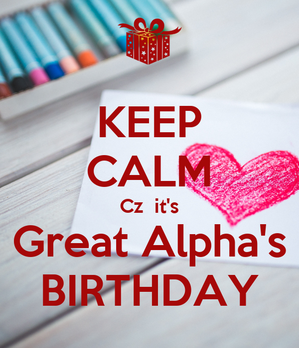 KEEP CALM Cz  it's Great Alpha's BIRTHDAY