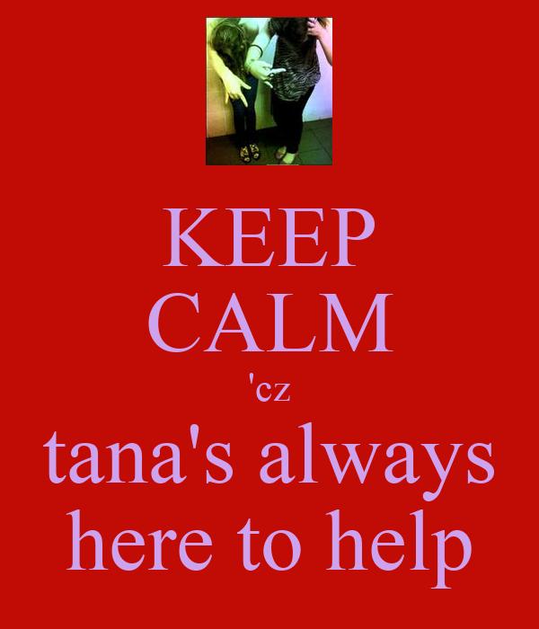 KEEP CALM 'cz tana's always here to help