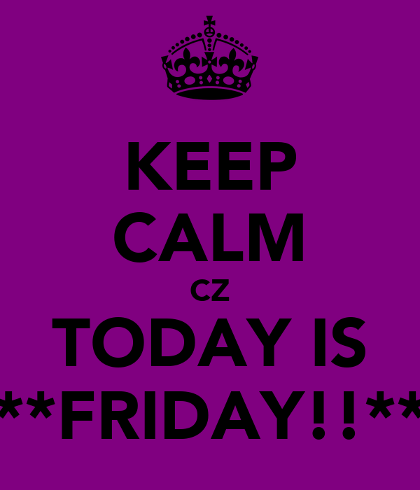KEEP CALM CZ TODAY IS **FRIDAY!!**