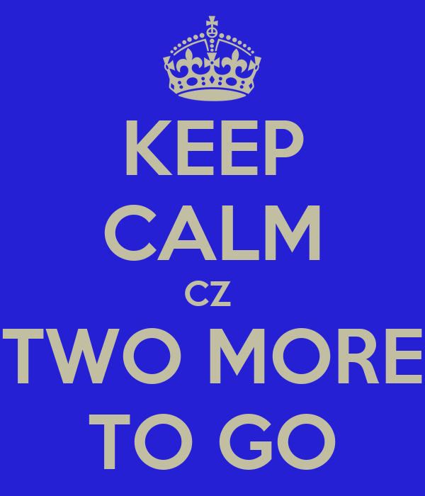 KEEP CALM CZ  TWO MORE TO GO
