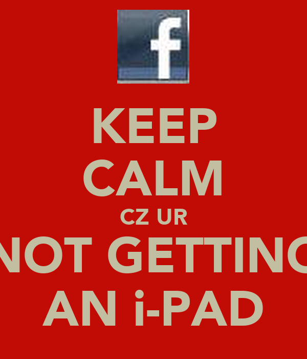 KEEP CALM CZ UR NOT GETTING AN i-PAD