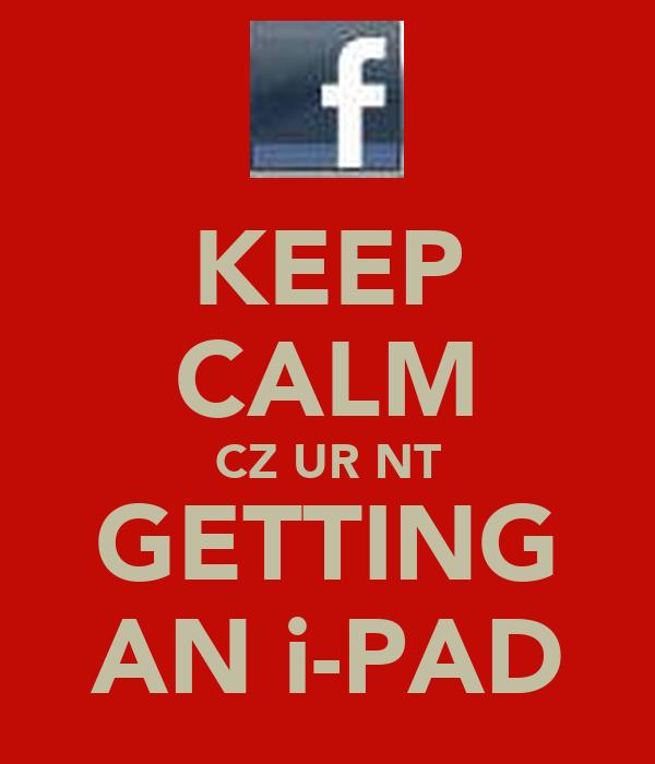 KEEP CALM CZ UR NT GETTING AN i-PAD