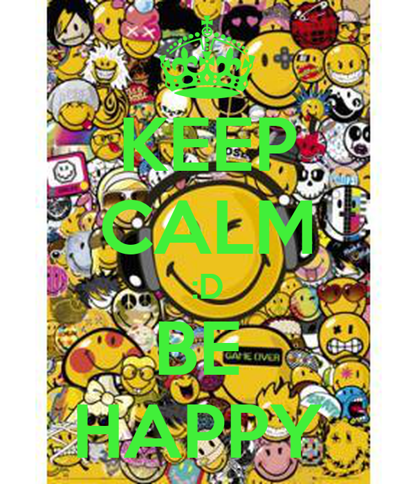 KEEP CALM :D BE  HAPPY