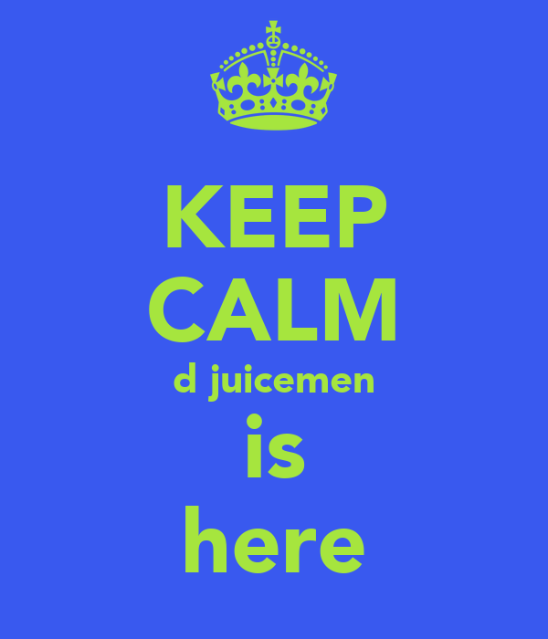 KEEP CALM d juicemen is here