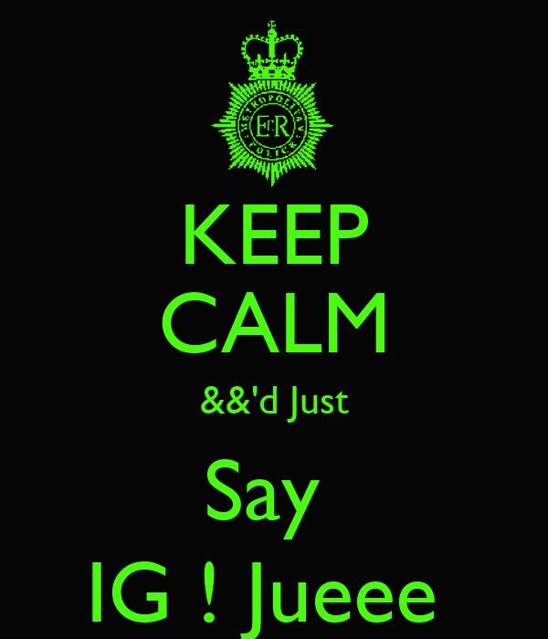 KEEP CALM &&'d Just Say  IG ! Jueee