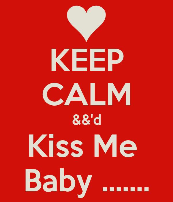 KEEP CALM &&'d Kiss Me  Baby .......