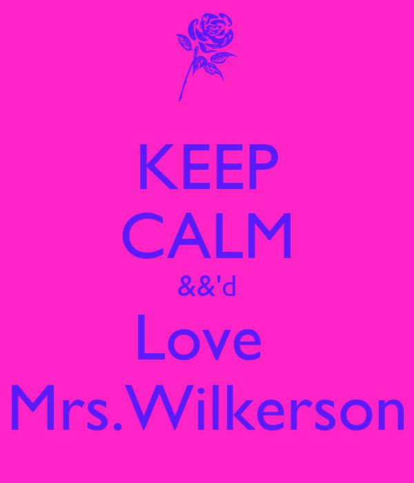 KEEP CALM &&'d Love   Mrs.Wilkerson