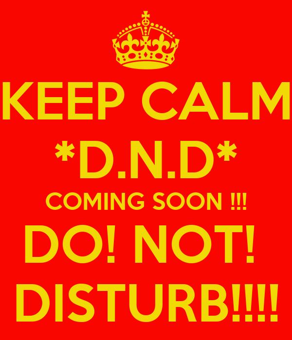 KEEP CALM *D.N.D* COMING SOON !!! DO! NOT!  DISTURB!!!!