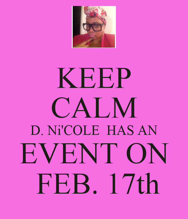 KEEP CALM D. Ni'COLE  HAS AN EVENT ON  FEB. 17th