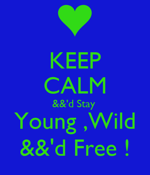 KEEP CALM &&'d Stay  Young ,Wild &&'d Free !