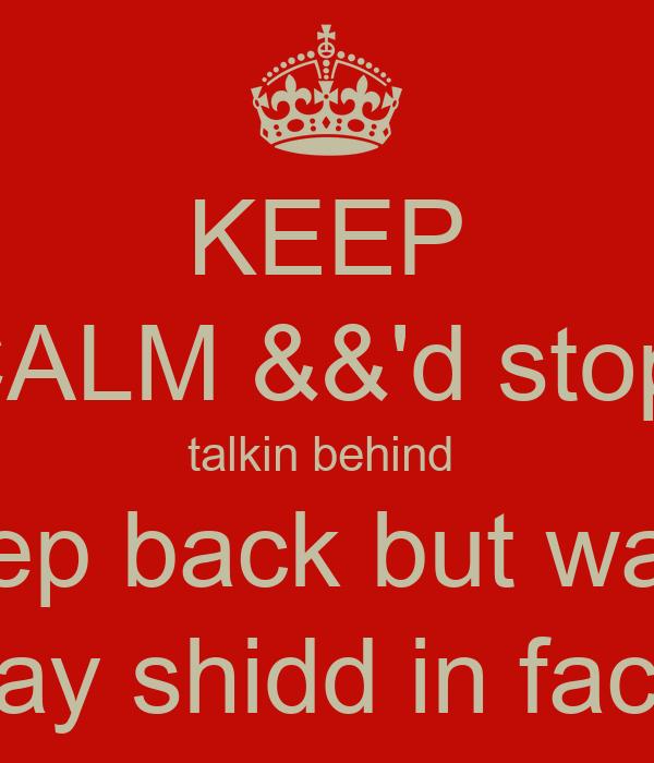 KEEP CALM &&'d stop  talkin behind  pep back but wan say shidd in face