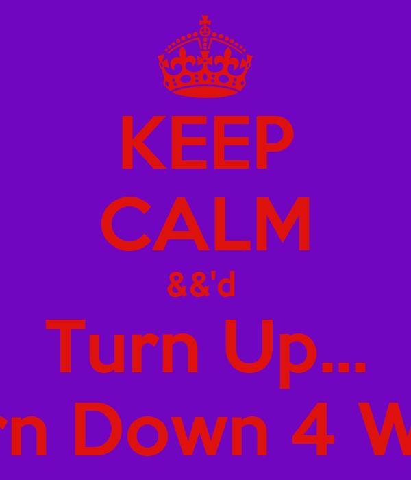 KEEP CALM &&'d  Turn Up... Turn Down 4 Wut