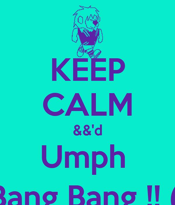KEEP CALM &&'d Umph  Bang Bang !! (: