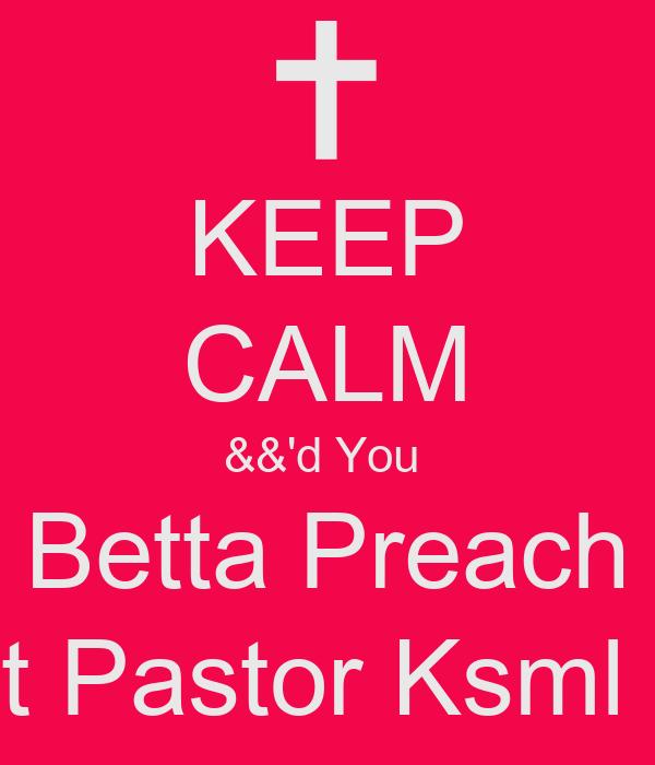 KEEP CALM &&'d You  Betta Preach It Pastor Ksml !