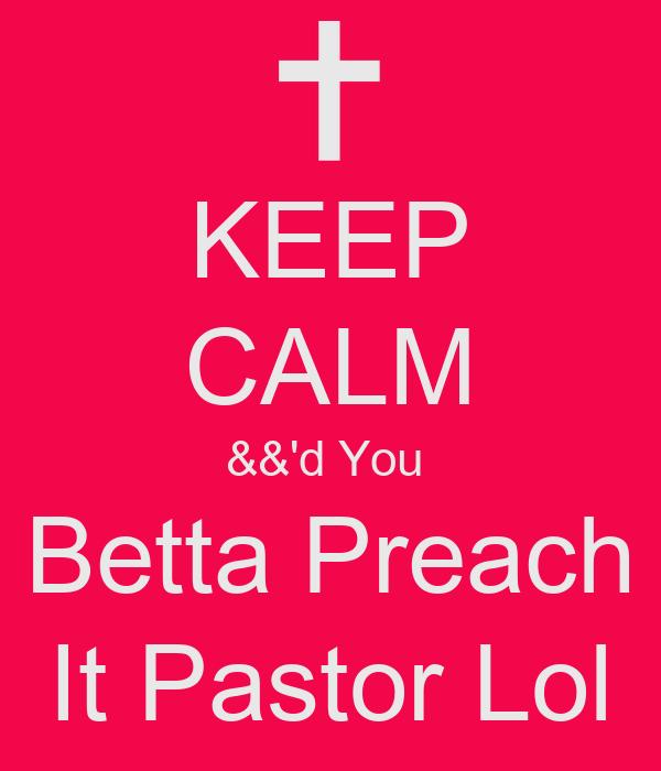 KEEP CALM &&'d You  Betta Preach It Pastor Lol