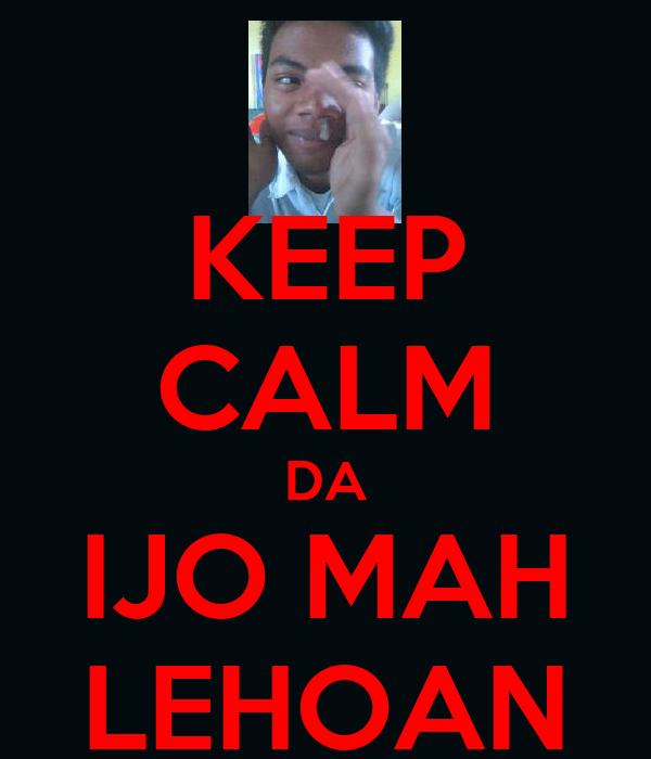KEEP CALM DA IJO MAH LEHOAN