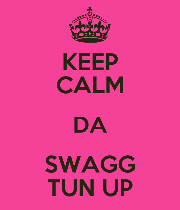 KEEP CALM DA SWAGG TUN UP