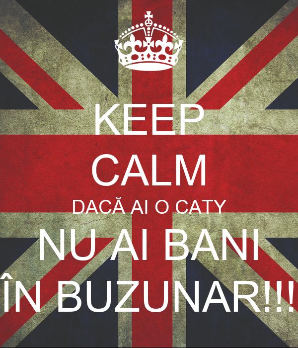 KEEP CALM DACĂ AI O CATY NU AI BANI ÎN BUZUNAR!!!