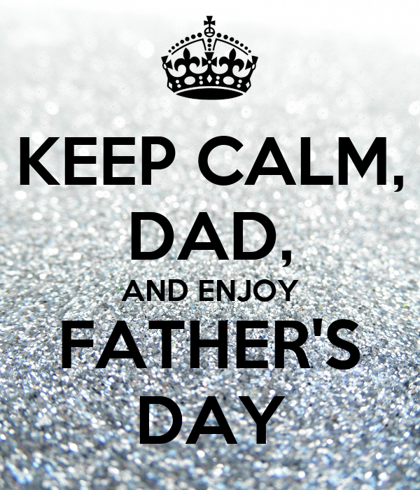 KEEP CALM, DAD, AND ENJOY FATHER'S DAY