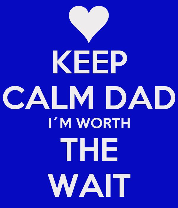 KEEP CALM DAD I´M WORTH THE WAIT