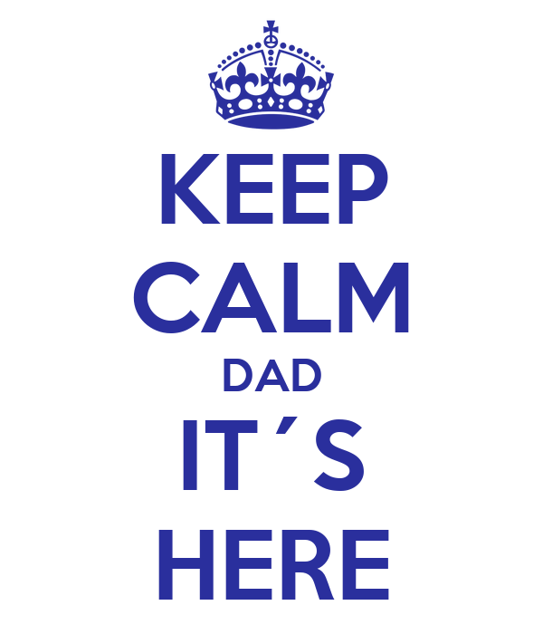 KEEP CALM DAD IT´S HERE