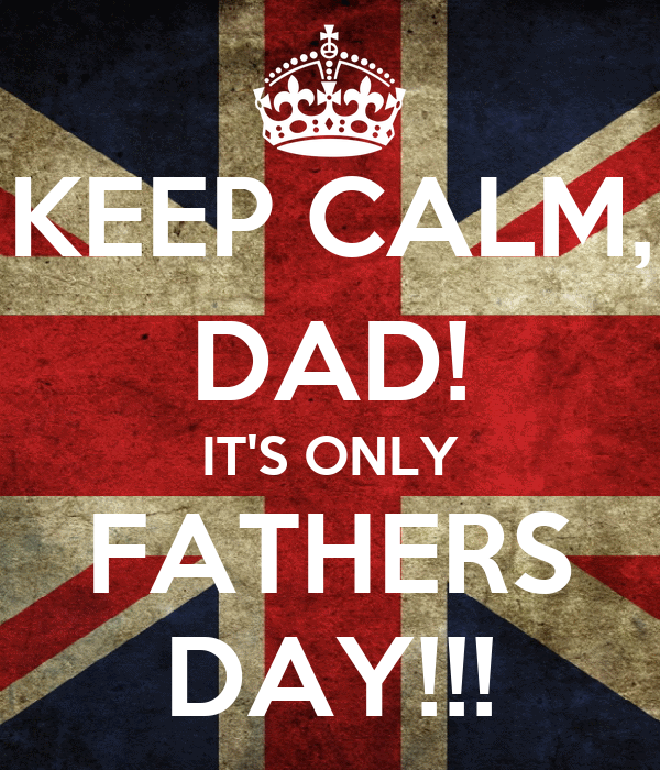 KEEP CALM, DAD! IT'S ONLY FATHERS DAY!!!