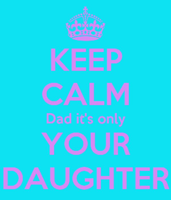 KEEP CALM Dad it's only YOUR DAUGHTER