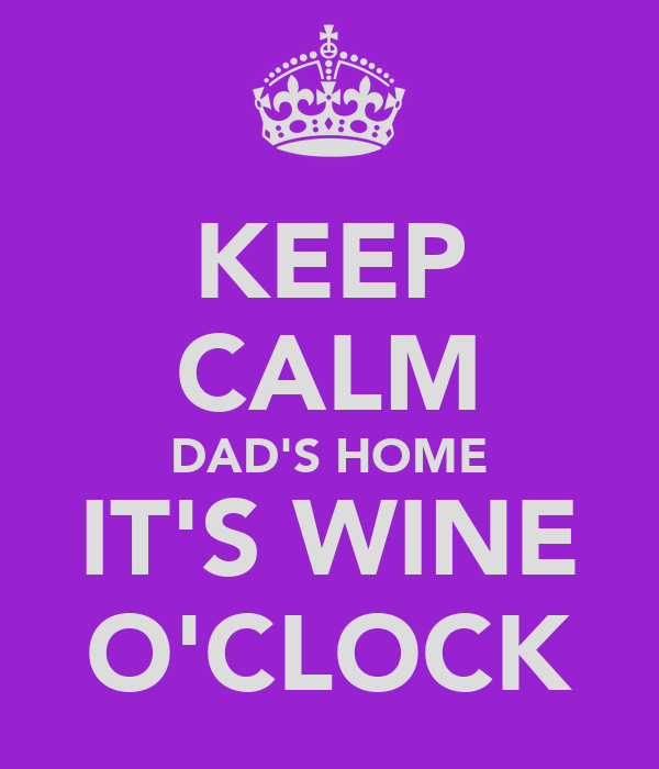 KEEP CALM DAD'S HOME IT'S WINE O'CLOCK