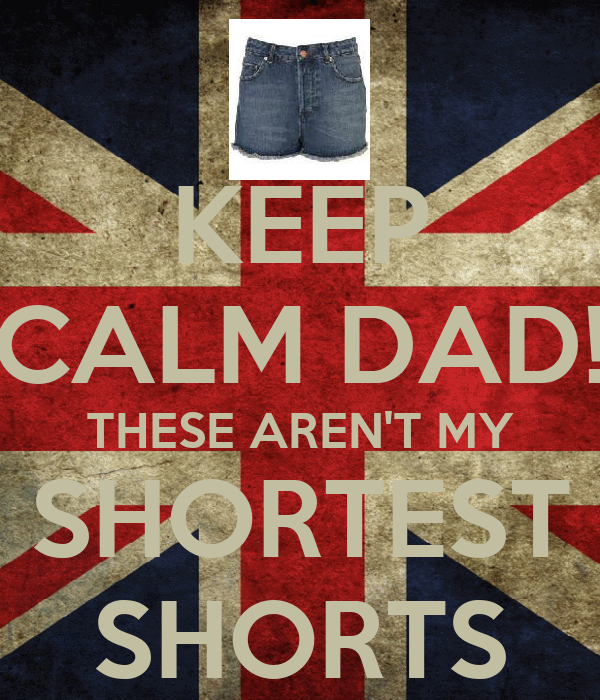 KEEP CALM DAD! THESE AREN'T MY SHORTEST SHORTS