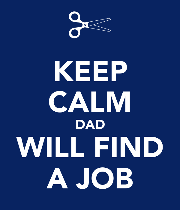 KEEP CALM DAD WILL FIND A JOB