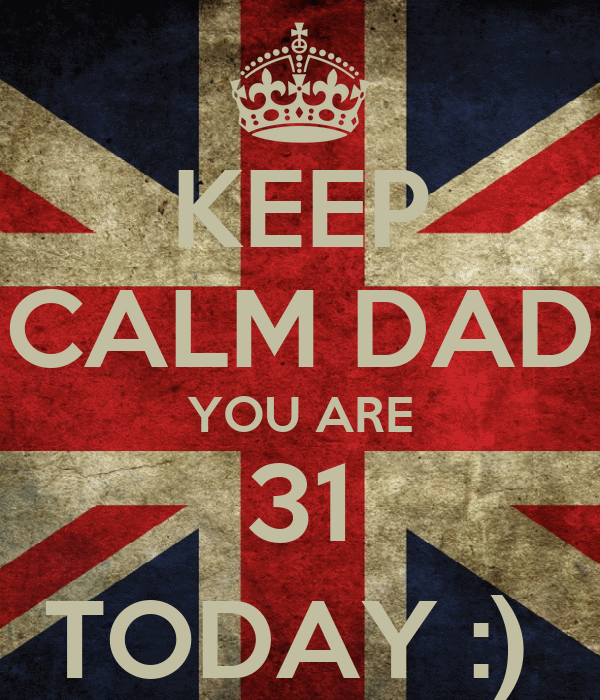 KEEP CALM DAD YOU ARE 31 TODAY :)