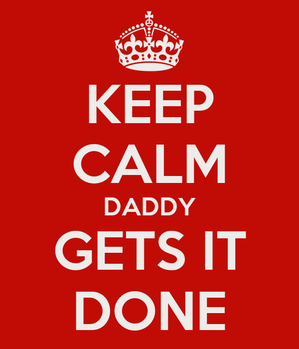 KEEP CALM DADDY GETS IT DONE