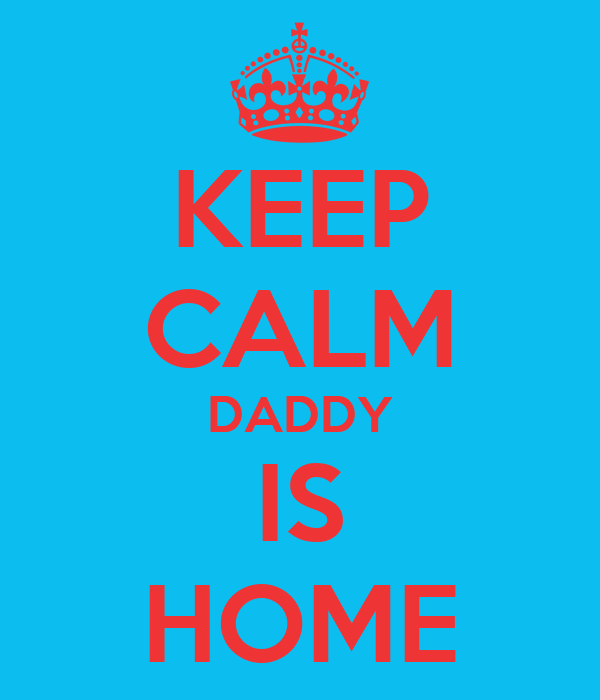 KEEP CALM DADDY IS HOME
