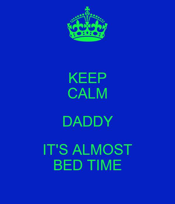KEEP CALM DADDY IT'S ALMOST BED TIME