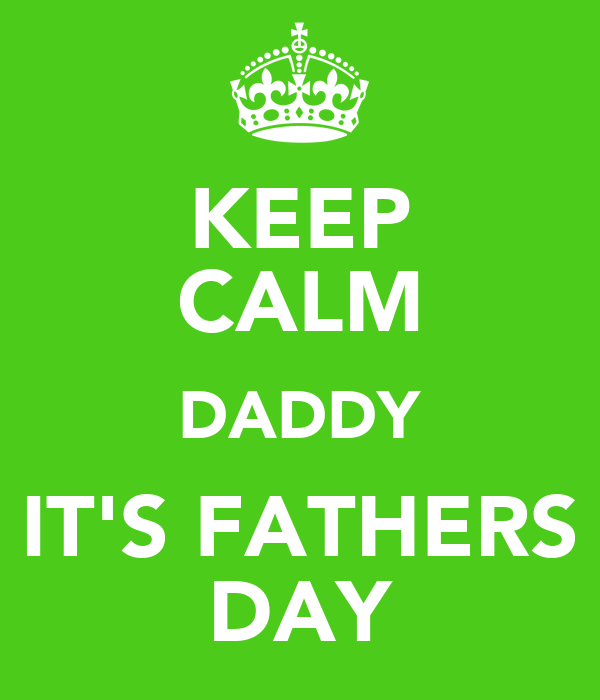 KEEP CALM DADDY IT'S FATHERS DAY