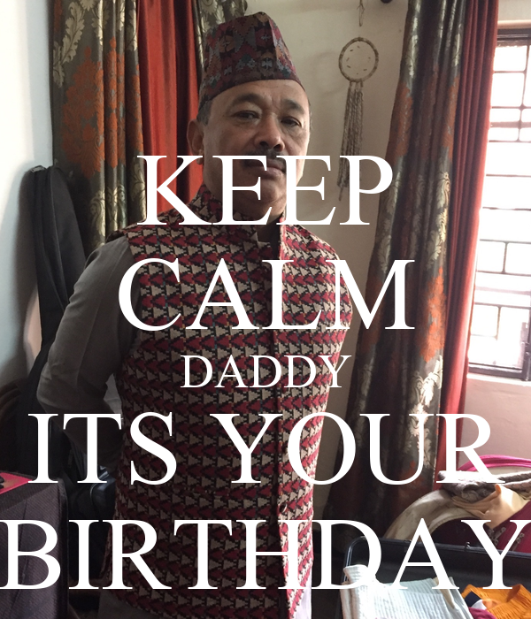 KEEP CALM DADDY ITS YOUR BIRTHDAY