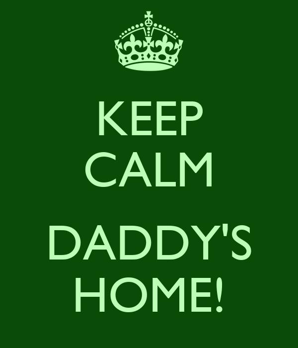 KEEP CALM  DADDY'S HOME!