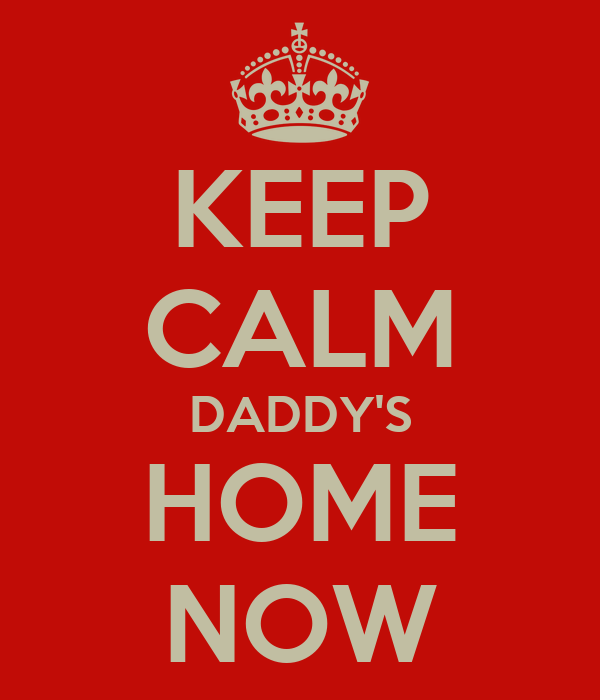 KEEP CALM DADDY'S HOME NOW