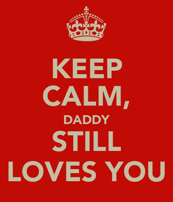 KEEP CALM, DADDY STILL LOVES YOU