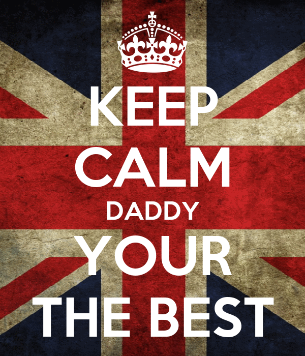 KEEP CALM DADDY YOUR THE BEST